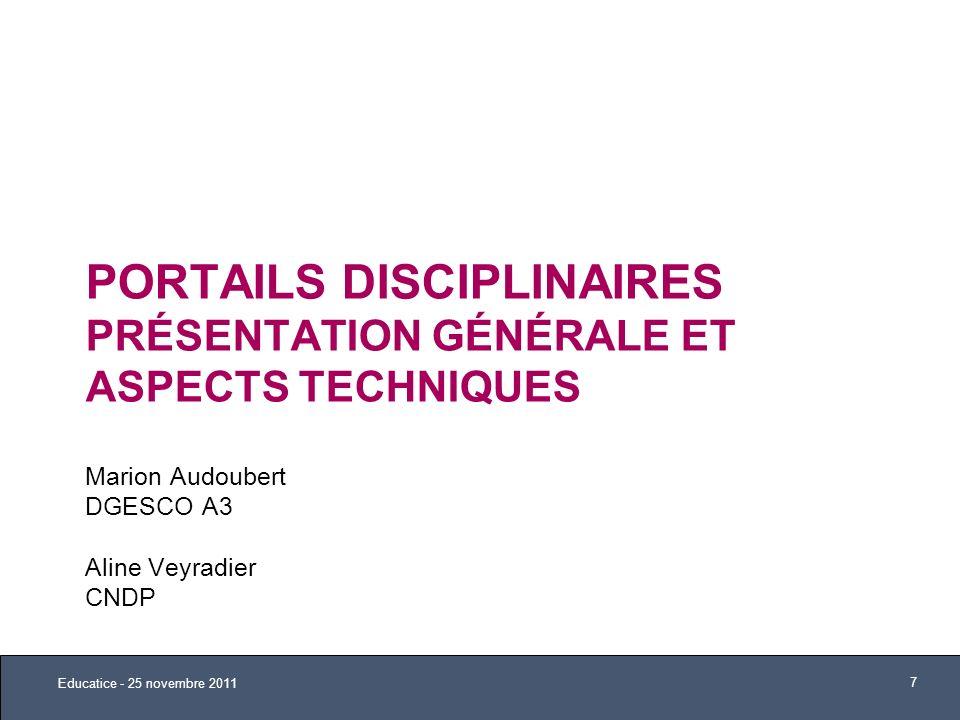 PORTAILS DISCIPLINAIRES PRÉSENTATION GÉNÉRALE ET ASPECTS TECHNIQUES Marion Audoubert DGESCO A3 Aline Veyradier CNDP Educatice - 25 novembre 2011 7