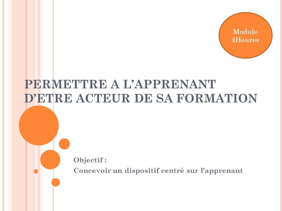 PERMETTRE A LAPPRENANT DETRE ACTEUR DE SA FORMATION Objectif : Concevoir un dispositif centré sur lapprenant Module 4Heures