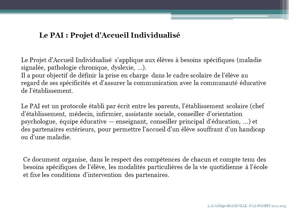 Le PAI : Projet d Accueil Individualisé Le Projet d Accueil Individualisé s applique aux élèves à besoins spécifiques (maladie signalée, pathologie chronique, dyslexie, …).