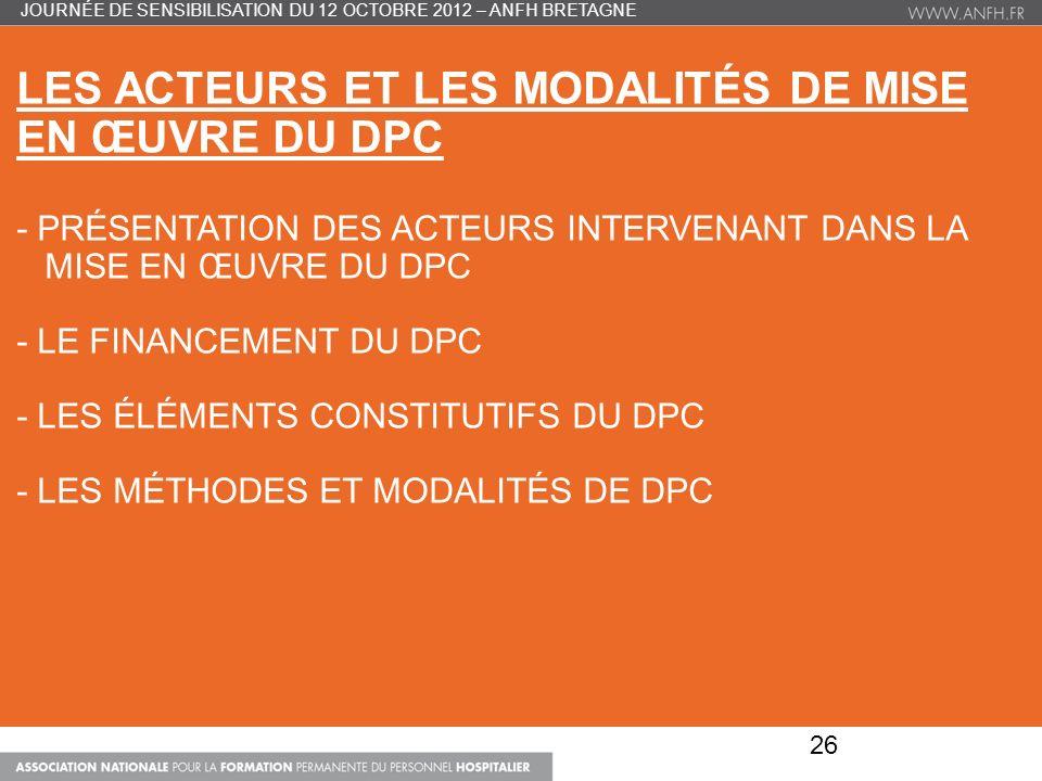 LES ACTEURS ET LES MODALITÉS DE MISE EN ŒUVRE DU DPC - PRÉSENTATION DES ACTEURS INTERVENANT DANS LA MISE EN ŒUVRE DU DPC - LE FINANCEMENT DU DPC - LES ÉLÉMENTS CONSTITUTIFS DU DPC - LES MÉTHODES ET MODALITÉS DE DPC 26 JOURNÉE DE SENSIBILISATION DU 12 OCTOBRE 2012 – ANFH BRETAGNE