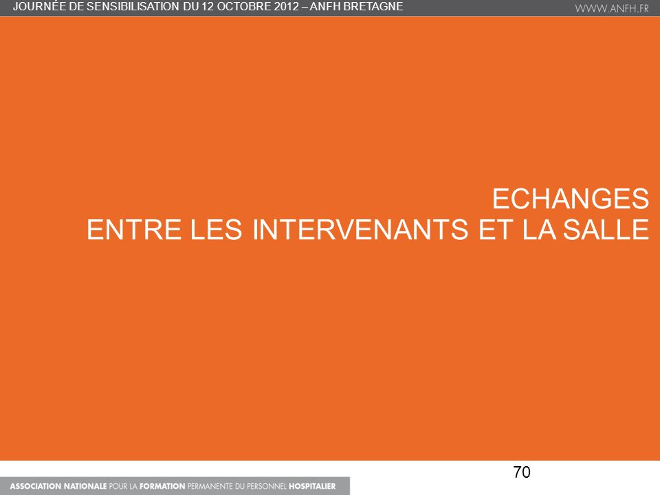 ECHANGES ENTRE LES INTERVENANTS ET LA SALLE 70 JOURNÉE DE SENSIBILISATION DU 12 OCTOBRE 2012 – ANFH BRETAGNE