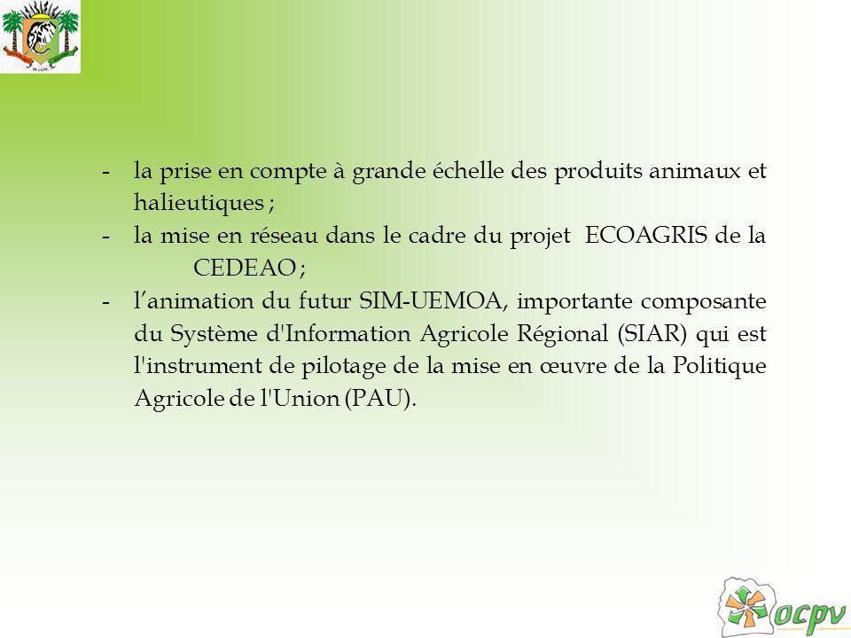 -la prise en compte à grande échelle des produits animaux et halieutiques ; -la mise en réseau dans le cadre du projet ECOAGRIS de la CEDEAO ; -lanimation du futur SIM-UEMOA, importante composante du Système d Information Agricole Régional (SIAR) qui est l instrument de pilotage de la mise en œuvre de la Politique Agricole de l Union (PAU).