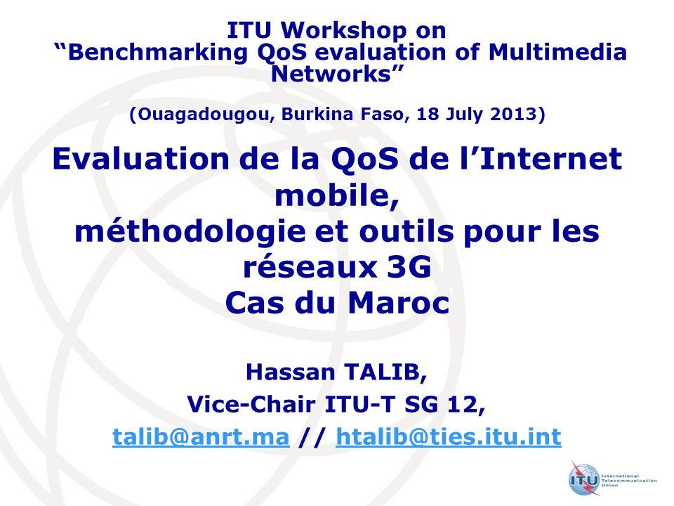 Evaluation de la QoS de lInternet mobile, méthodologie et outils pour les réseaux 3G Cas du Maroc Hassan TALIB, Vice-Chair ITU-T SG 12, talib@anrt.mat