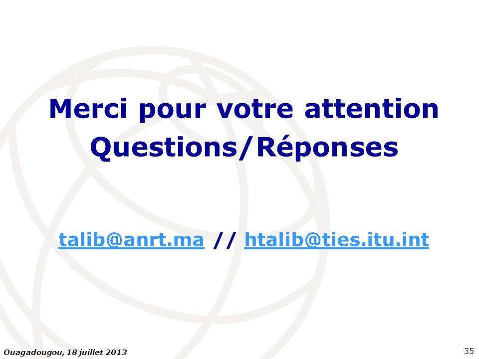 Merci pour votre attention Questions/Réponses talib@anrt.matalib@anrt.ma // htalib@ties.itu.inthtalib@ties.itu.int 35 Ouagadougou, 18 juillet 2013