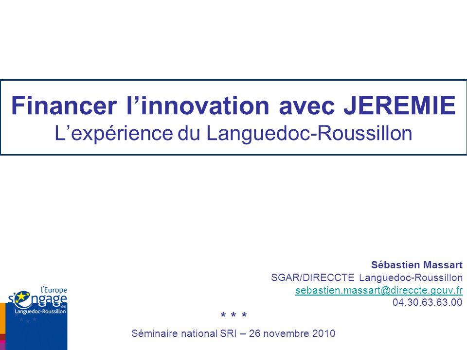 Financer linnovation avec JEREMIE Lexpérience du Languedoc-Roussillon Sébastien Massart SGAR/DIRECCTE Languedoc-Roussillon sebastien.massart@direccte.gouv.fr 04.30.63.63.00 * * * Séminaire national SRI – 26 novembre 2010