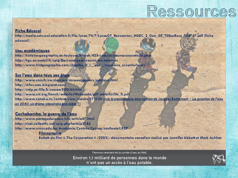 Fiche Eduscol http://media.eduscol.education.fr/file/lycee/74/7/LyceeGT_Ressources_HGEC_2_Geo_05_T2EauRess_148747.pdf (fiche eduscol) Sites académiques http://histoire-geographie.ac-toulouse.fr/web/425-l-eau-ressource-essentielle.php http://hgc.ac-creteil.fr/spip/De-l-eau-pour-nourrir-les-hommes http://www.histgeographie.com/chapitre_3_l__eau__ressource_essentielle.ws Sur leau dans tous ses états http://www.cnrs.fr/cw/dossiers/doseau/decouv/rubrique.html http://infos-eau.blogspot.com/ http://crdp.ac-lille.fr/sceren/EDD/kit.htm http://www.un.org/french/waterforlifedecade/pdf/waterforlife_fr.pdf http://www.canal-u.tv/content/view/videos/172520 (voir la passionnante intervention de Jacques Bethemont : La question de l eau en 2050, un drame planétaire prévisible ?) Cochabamba, la guerre de leau http://www.partagedeseaux.info/article47.html http://risal.collectifs.net/spip.php?article2183 http://www.umss.edu.bo/Academia/Centros/Ceplag/confcreteil.PDFFilmographie Extrait du film « The Corporation » (2003) : documentaire canadien réalisé par Jennifer Abbott et Mark Achbar Fiche Eduscol http://media.eduscol.education.fr/file/lycee/74/7/LyceeGT_Ressources_HGEC_2_Geo_05_T2EauRess_148747.pdf (fiche eduscol) Sites académiques http://histoire-geographie.ac-toulouse.fr/web/425-l-eau-ressource-essentielle.php http://hgc.ac-creteil.fr/spip/De-l-eau-pour-nourrir-les-hommes http://www.histgeographie.com/chapitre_3_l__eau__ressource_essentielle.ws Sur leau dans tous ses états http://www.cnrs.fr/cw/dossiers/doseau/decouv/rubrique.html http://infos-eau.blogspot.com/ http://crdp.ac-lille.fr/sceren/EDD/kit.htm http://www.un.org/french/waterforlifedecade/pdf/waterforlife_fr.pdf http://www.canal-u.tv/content/view/videos/172520 (voir la passionnante intervention de Jacques Bethemont : La question de l eau en 2050, un drame planétaire prévisible ?) Cochabamba, la guerre de leau http://www.partagedeseaux.info/article47.html http://risal.collectifs.net/spip.php?article2183 http://www.umss.edu.b