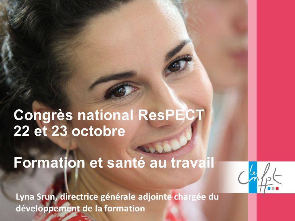 Lyna Srun, directrice générale adjointe chargée du développement de la formation Congrès national ResPECT 22 et 23 octobre Formation et santé au trava