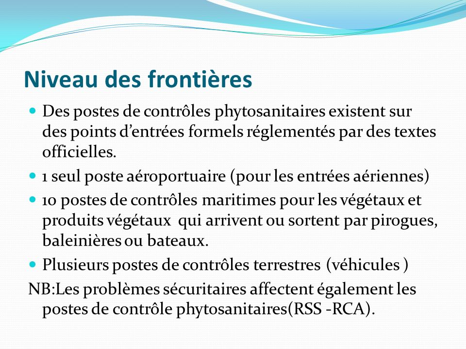 Niveau des frontières Des postes de contrôles phytosanitaires existent sur des points dentrées formels réglementés par des textes officielles.
