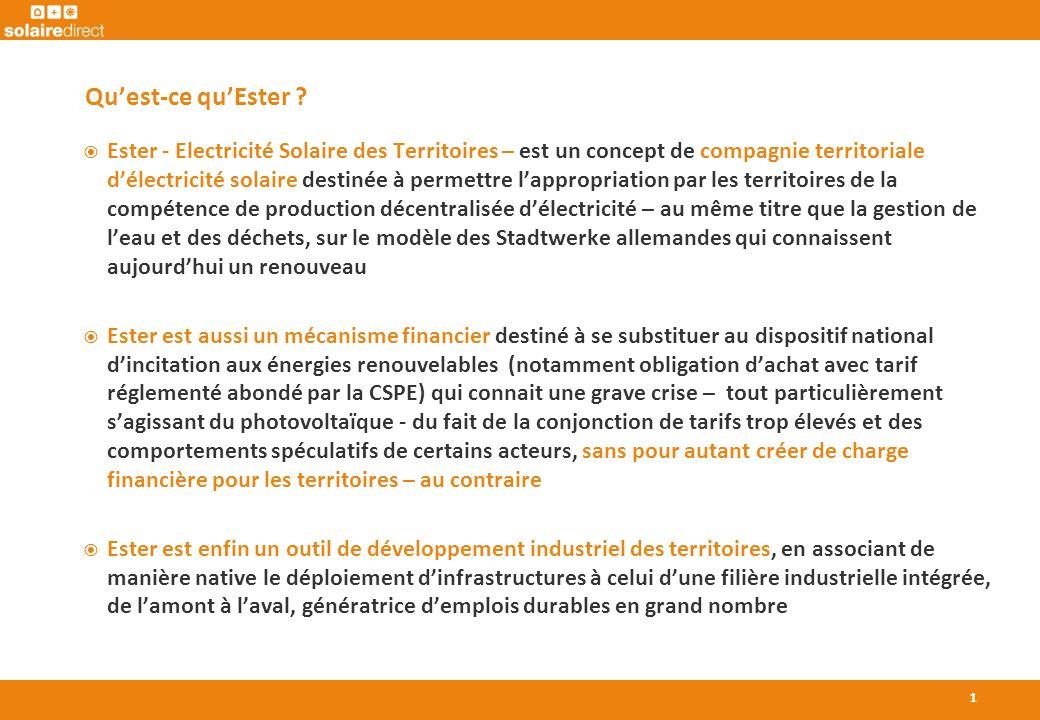 Ester - Electricité Solaire des Territoires – est un concept de compagnie territoriale délectricité solaire destinée à permettre lappropriation par les territoires de la compétence de production décentralisée délectricité – au même titre que la gestion de leau et des déchets, sur le modèle des Stadtwerke allemandes qui connaissent aujourdhui un renouveau Ester est aussi un mécanisme financier destiné à se substituer au dispositif national dincitation aux énergies renouvelables (notamment obligation dachat avec tarif réglementé abondé par la CSPE) qui connait une grave crise – tout particulièrement sagissant du photovoltaïque - du fait de la conjonction de tarifs trop élevés et des comportements spéculatifs de certains acteurs, sans pour autant créer de charge financière pour les territoires – au contraire Ester est enfin un outil de développement industriel des territoires, en associant de manière native le déploiement dinfrastructures à celui dune filière industrielle intégrée, de lamont à laval, génératrice demplois durables en grand nombre Quest-ce quEster .