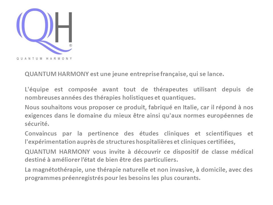 QUANTUM HARMONY est une jeune entreprise française, qui se lance. L'équipe est composée avant tout de thérapeutes utilisant depuis de nombreuses année