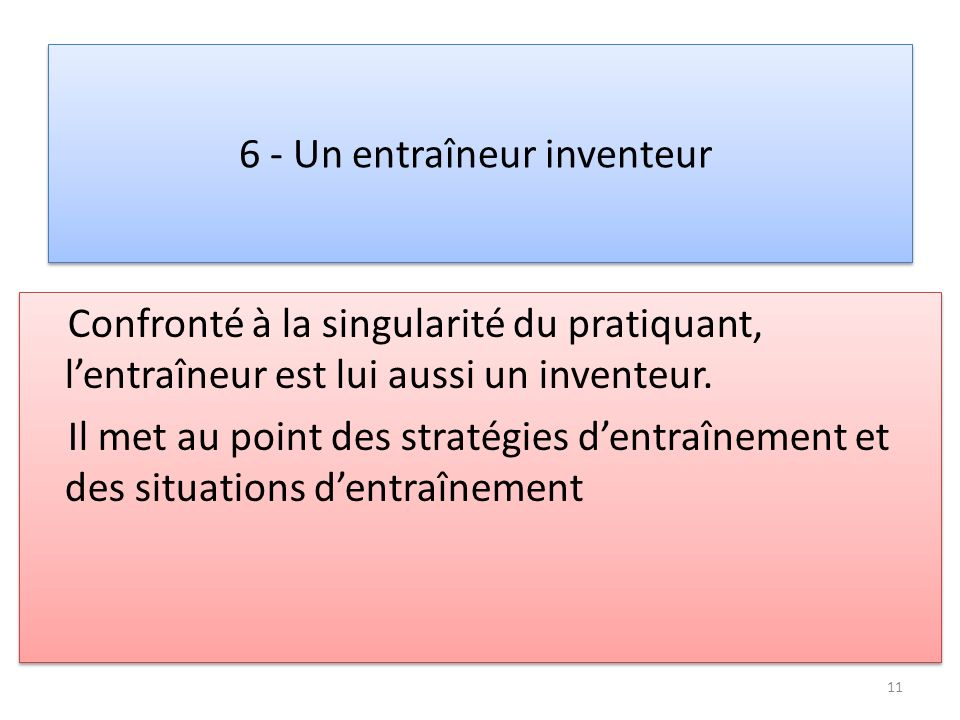 6 - Un entraîneur inventeur Confronté à la singularité du pratiquant, lentraîneur est lui aussi un inventeur. Il met au point des stratégies dentraîne