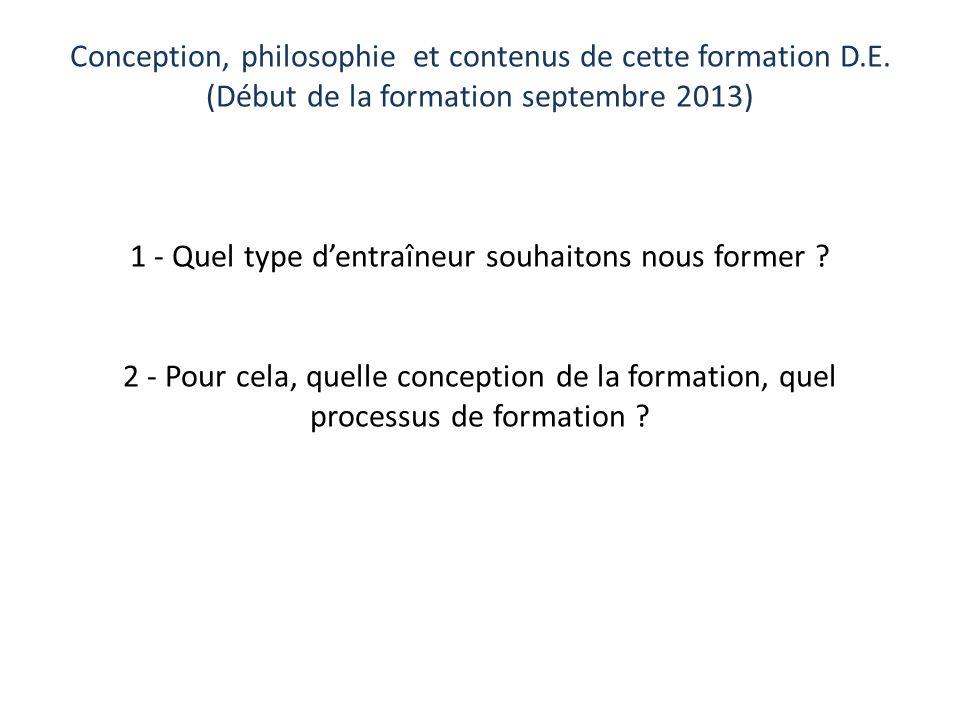Conception, philosophie et contenus de cette formation D.E. (Début de la formation septembre 2013) 1 - Quel type dentraîneur souhaitons nous former ?