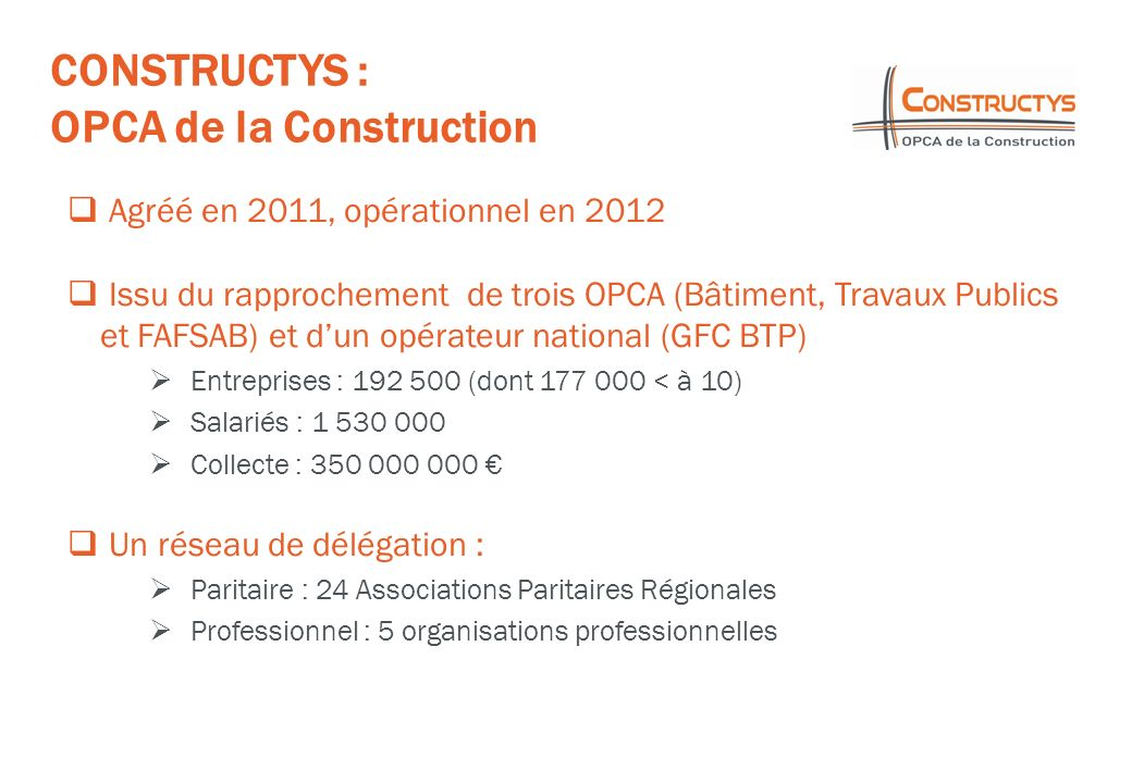 CONSTRUCTYS : OPCA de la Construction Agréé en 2011, opérationnel en 2012 Issu du rapprochement de trois OPCA (Bâtiment, Travaux Publics et FAFSAB) et dun opérateur national (GFC BTP) Entreprises : 192 500 (dont 177 000 < à 10) Salariés : 1 530 000 Collecte : 350 000 000 Un réseau de délégation : Paritaire : 24 Associations Paritaires Régionales Professionnel : 5 organisations professionnelles