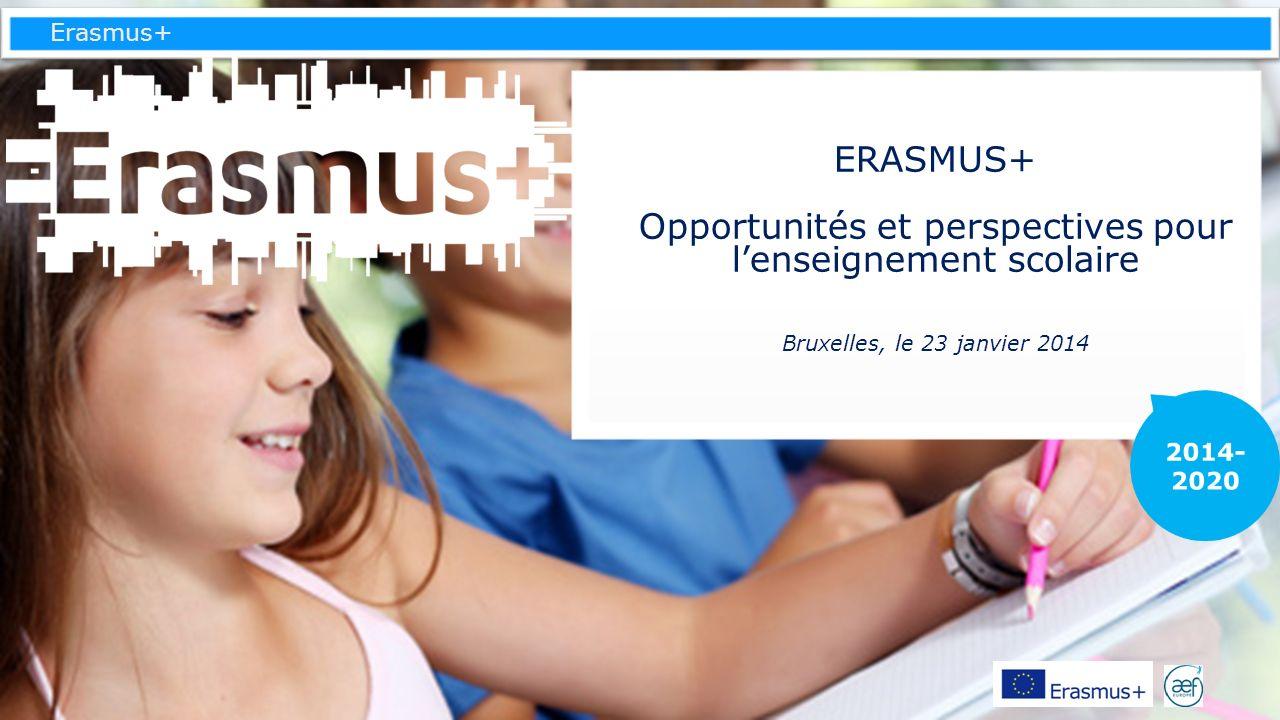 Erasmus+ ERASMUS+ Opportunités et perspectives pour lenseignement scolaire Bruxelles, le 23 janvier 2014