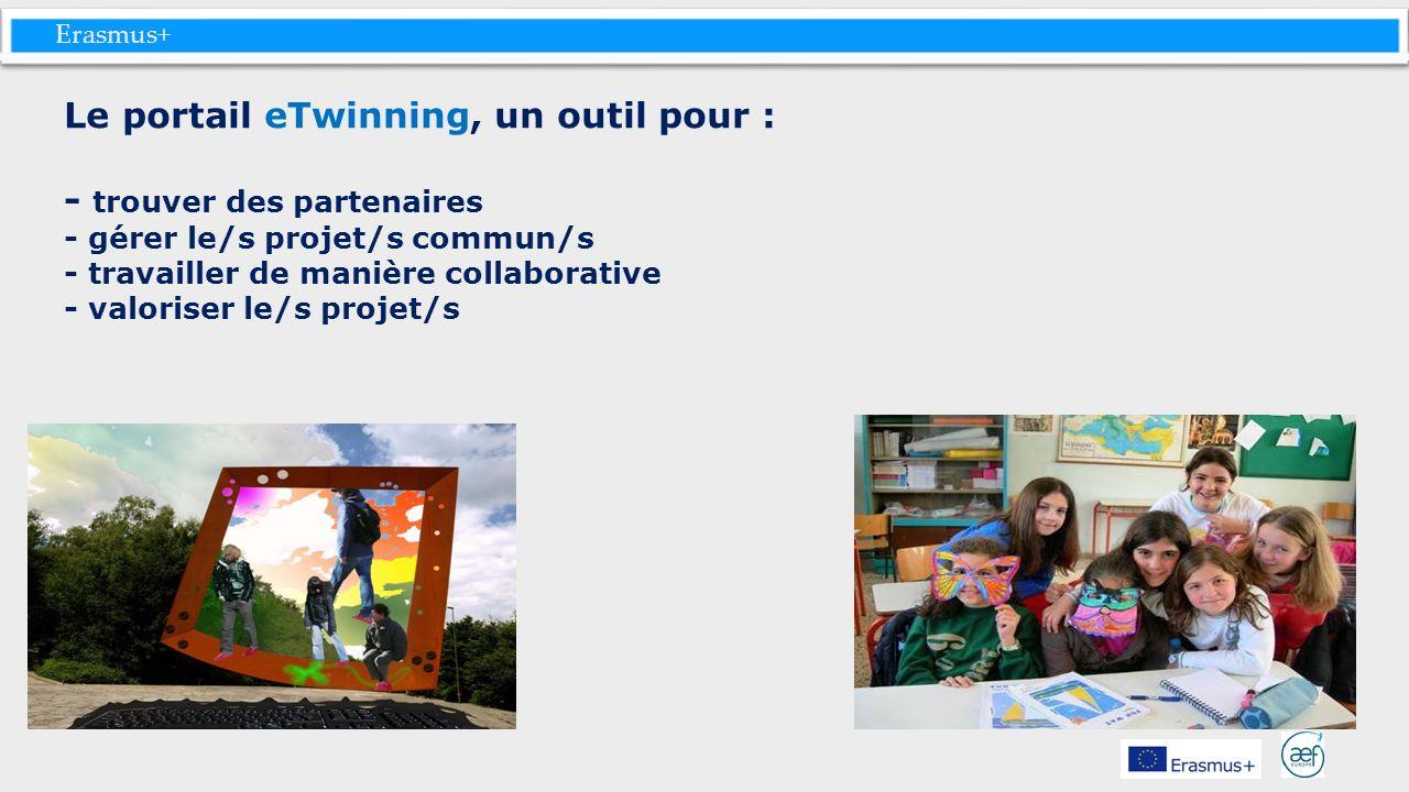 Erasmus+ Le portail eTwinning, un outil pour : - trouver des partenaires - gérer le/s projet/s commun/s - travailler de manière collaborative - valori