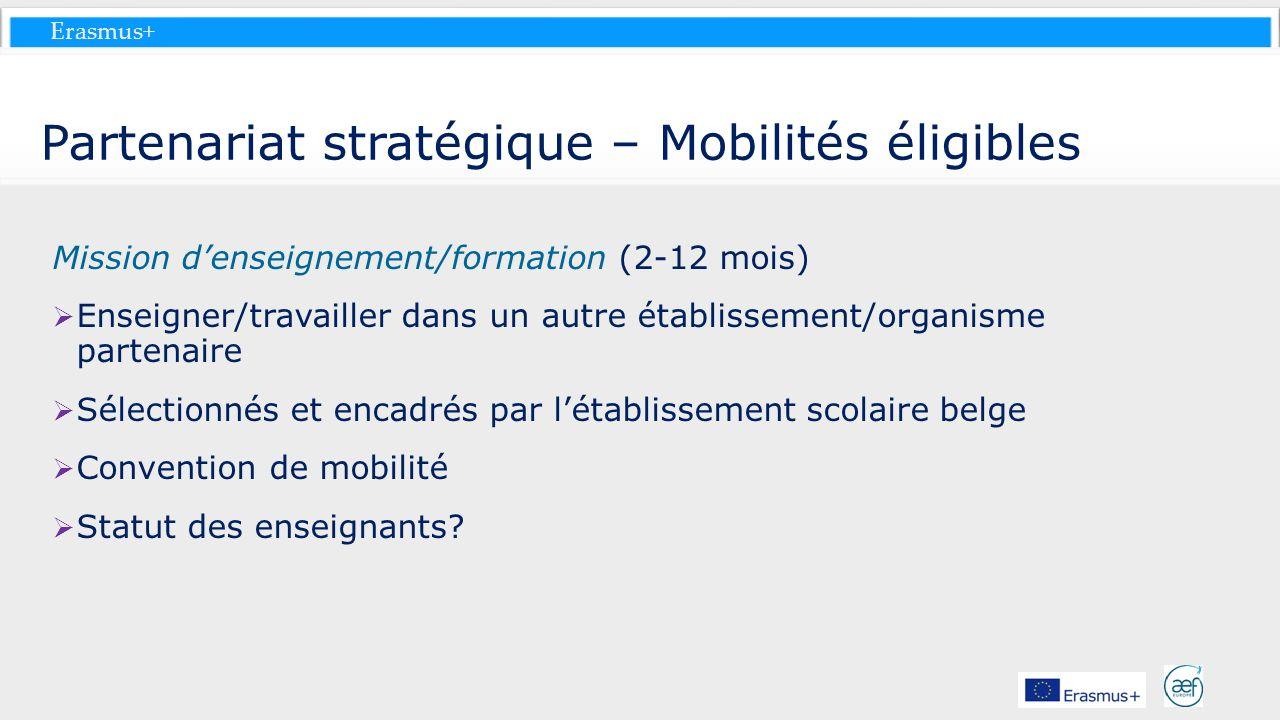 Erasmus+ Partenariat stratégique – Mobilités éligibles Mission denseignement/formation (2-12 mois) Enseigner/travailler dans un autre établissement/or