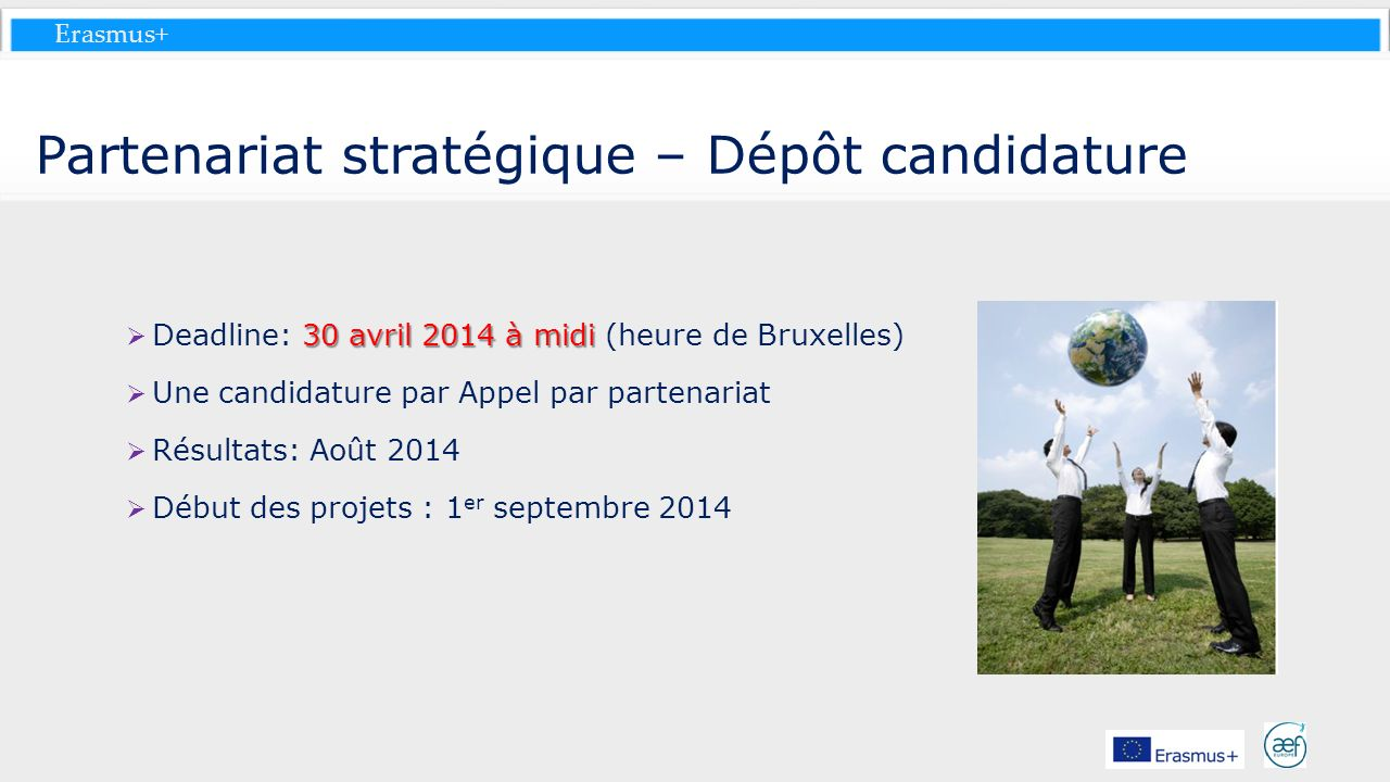 Erasmus+ Partenariat stratégique – Dépôt candidature 30 avril 2014 à midi Deadline: 30 avril 2014 à midi (heure de Bruxelles) Une candidature par Appe