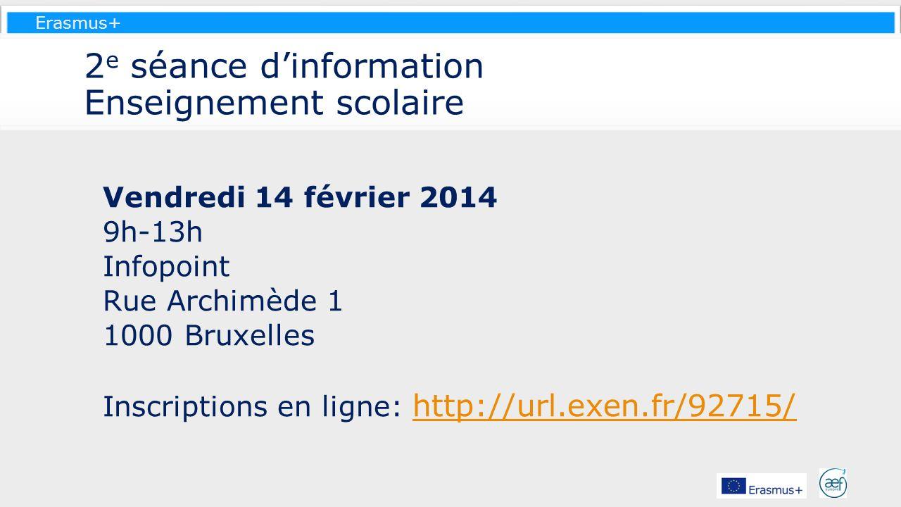 Erasmus+ 2 e séance dinformation Enseignement scolaire Vendredi 14 février 2014 9h-13h Infopoint Rue Archimède 1 1000 Bruxelles Inscriptions en ligne:
