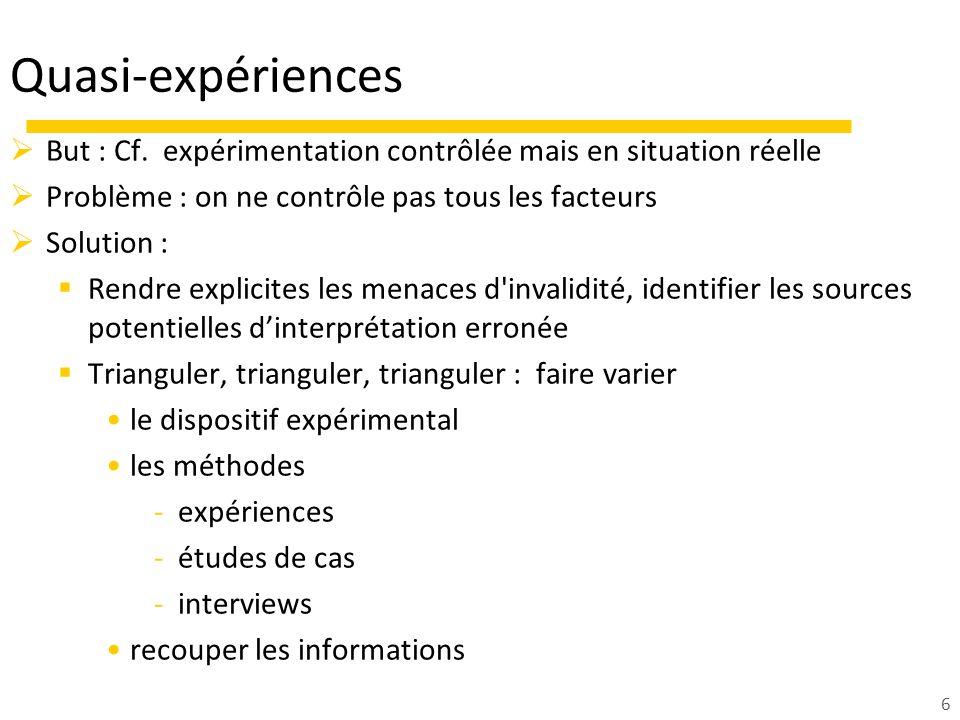 6 Quasi-expériences But : Cf. expérimentation contrôlée mais en situation réelle Problème : on ne contrôle pas tous les facteurs Solution : Rendre exp