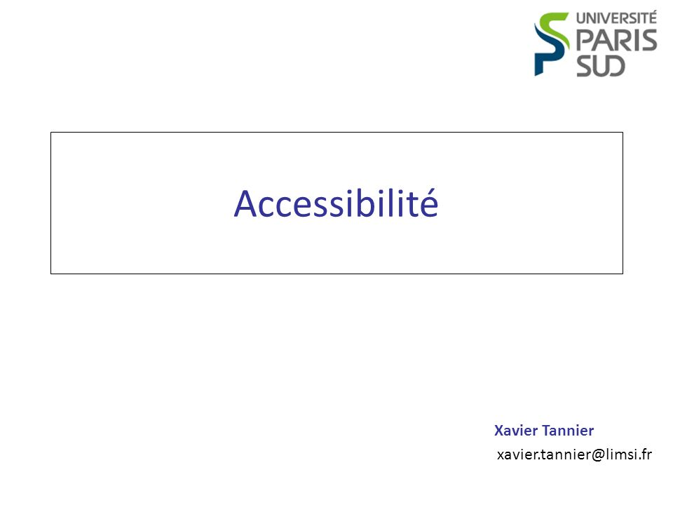 Programmation Web Accessibilité Xavier Tannier Introduction Prérequis : – HTML Contenu : Ce cours est composé de morceaux choisis des règles pour laccessibilité des contenus Web (WCAG) édictées par le W3C, et du référentiel général daccessibilité pour les administrations (RGAA) mis en place pour lÉtat français.