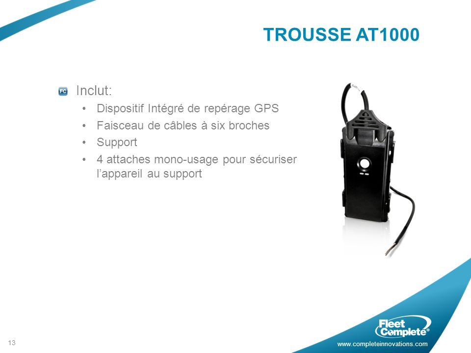 www.completeinnovations.com TROUSSE AT1000 Inclut: Dispositif Intégré de repérage GPS Faisceau de câbles à six broches Support 4 attaches mono-usage p