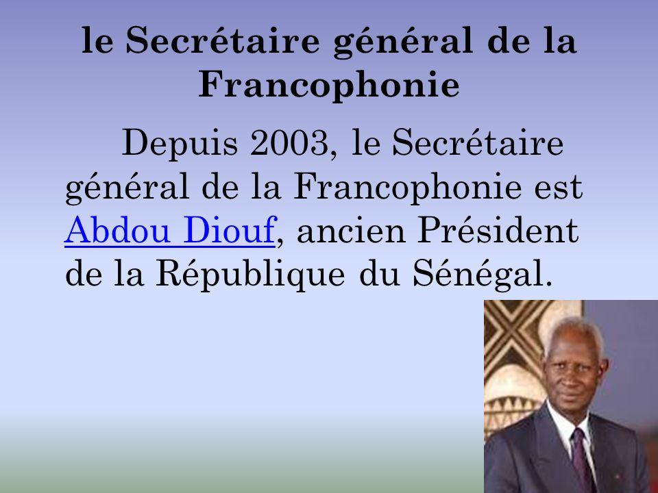 le Secrétaire général de la Francophonie Depuis 2003, le Secrétaire général de la Francophonie est Abdou Diouf, ancien Président de la République du S
