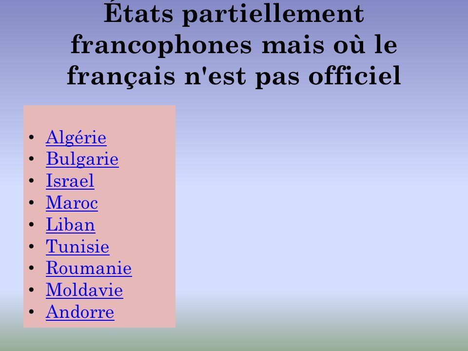 États partiellement francophones mais où le français n'est pas officiel Algérie Bulgarie Israel Maroc Liban Tunisie Roumanie Moldavie Andorre