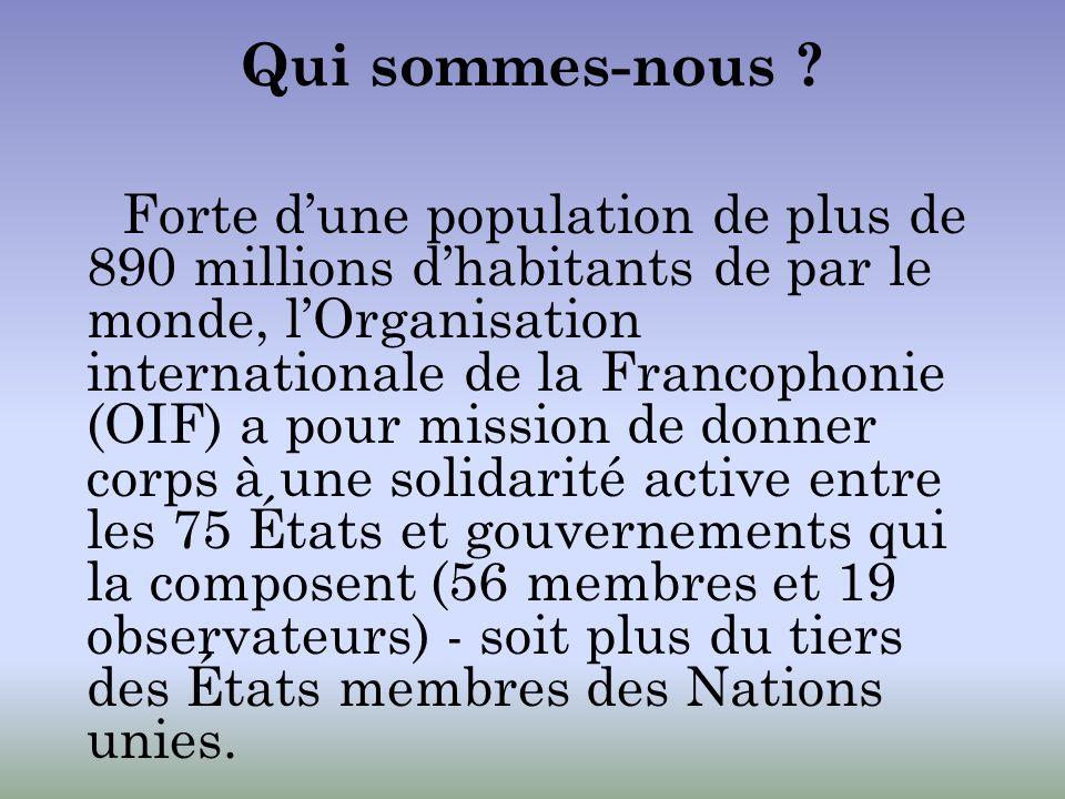 La Francophonie est le dispositif institutionnel qui organise les relations politiques et de coopération entre les États et gouvernements de lOIF, ayant en partage lusage de la langue française et le respect des valeurs universelles.États et gouvernements de lOIF