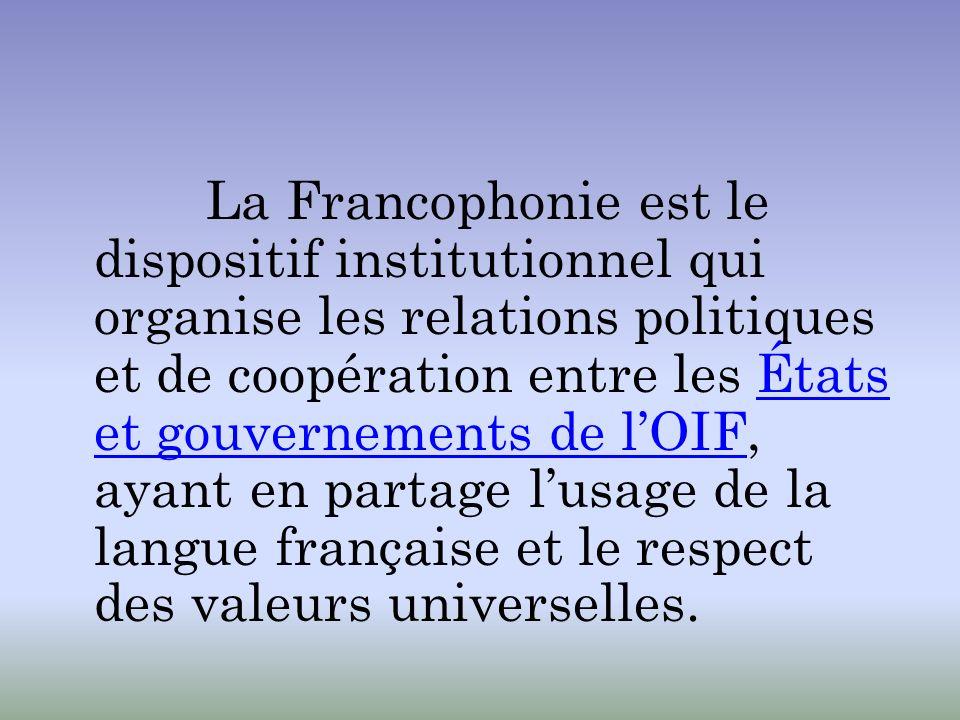La Francophonie est le dispositif institutionnel qui organise les relations politiques et de coopération entre les États et gouvernements de lOIF, aya