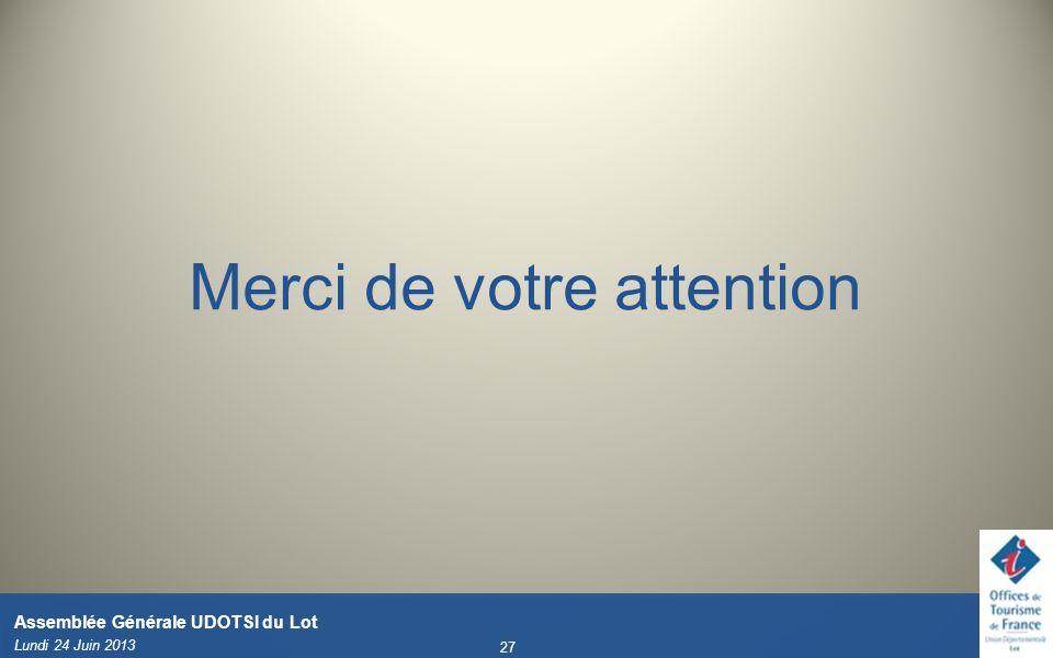Merci de votre attention Lundi 24 Juin 2013 27 Assemblée Générale UDOTSI du Lot