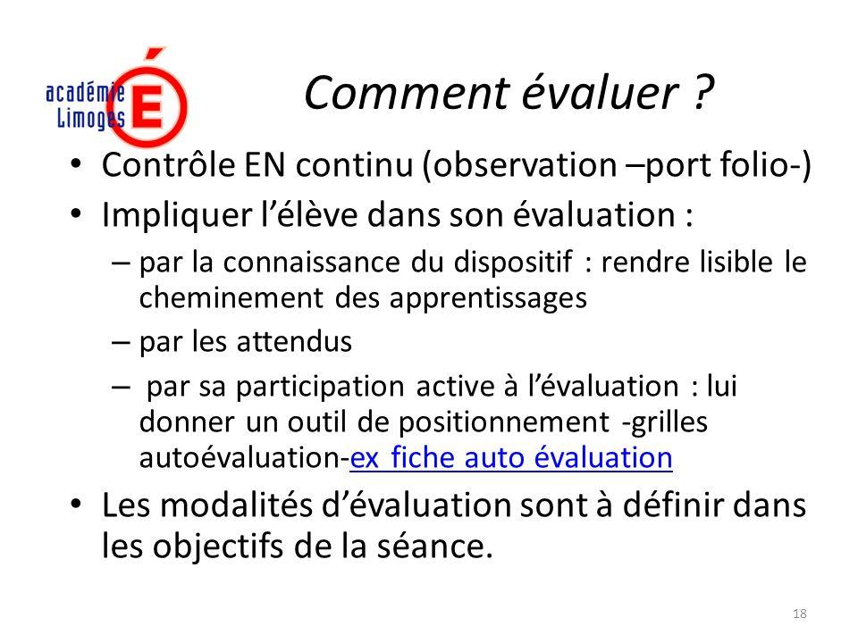 Comment évaluer ? Contrôle EN continu (observation –port folio-) Impliquer lélève dans son évaluation : – par la connaissance du dispositif : rendre l