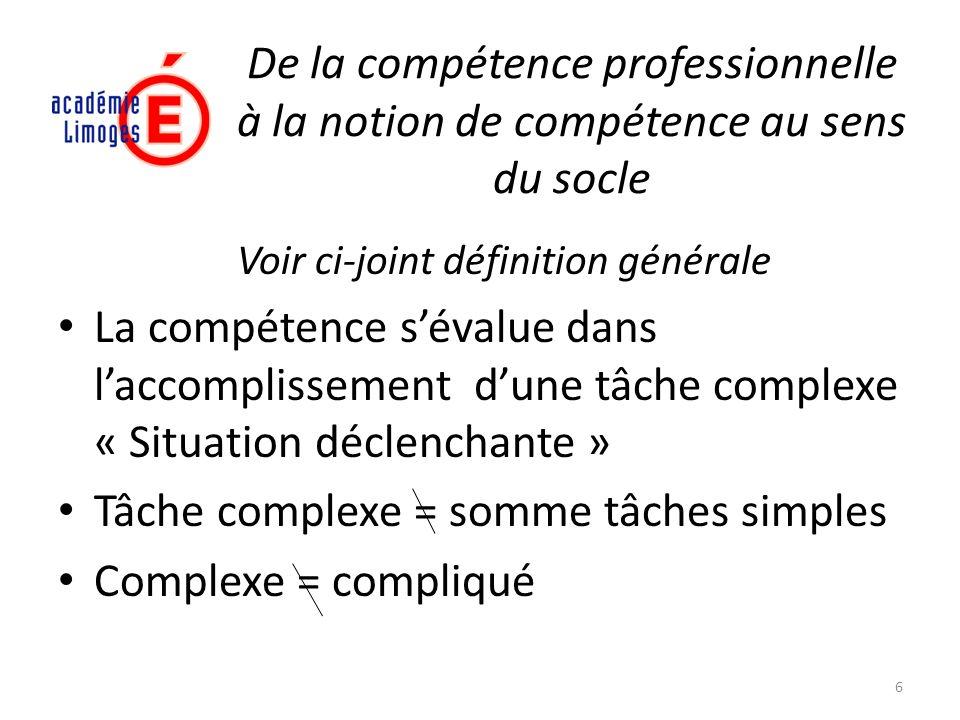 De la compétence professionnelle à la notion de compétence au sens du socle Voir ci-joint définition générale La compétence sévalue dans laccomplissem