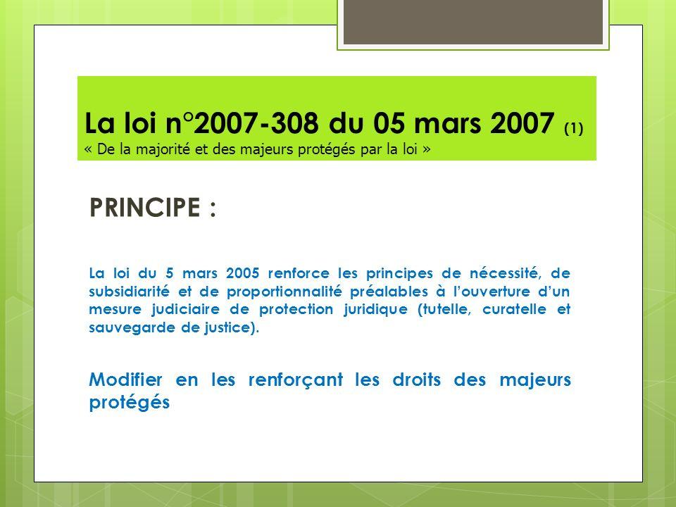La loi n°2007-308 du 05 mars 2007 (1) « De la majorité et des majeurs protégés par la loi » PRINCIPE : La loi du 5 mars 2005 renforce les principes de