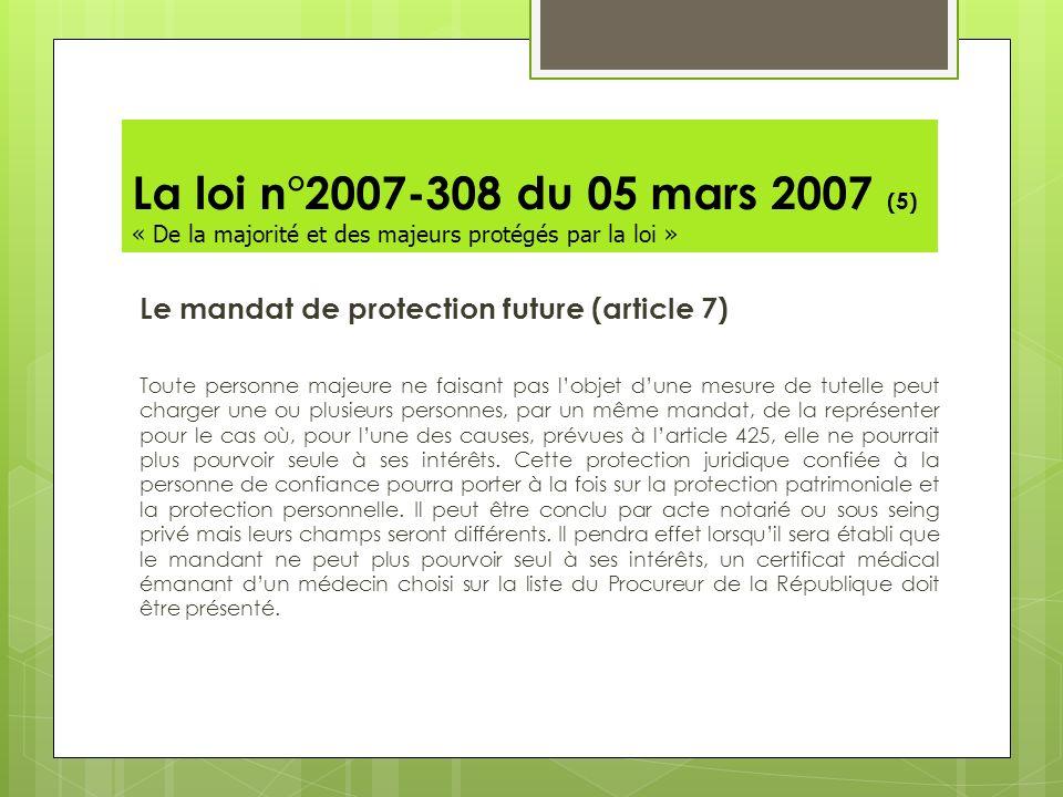 La loi n°2007-308 du 05 mars 2007 (5) « De la majorité et des majeurs protégés par la loi » Le mandat de protection future (article 7) Toute personne