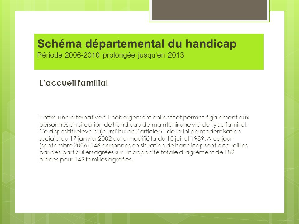 Schéma départemental du handicap Période 2006-2010 prolongée jusquen 2013 Laccueil familial Il offre une alternative à lhébergement collectif et perme