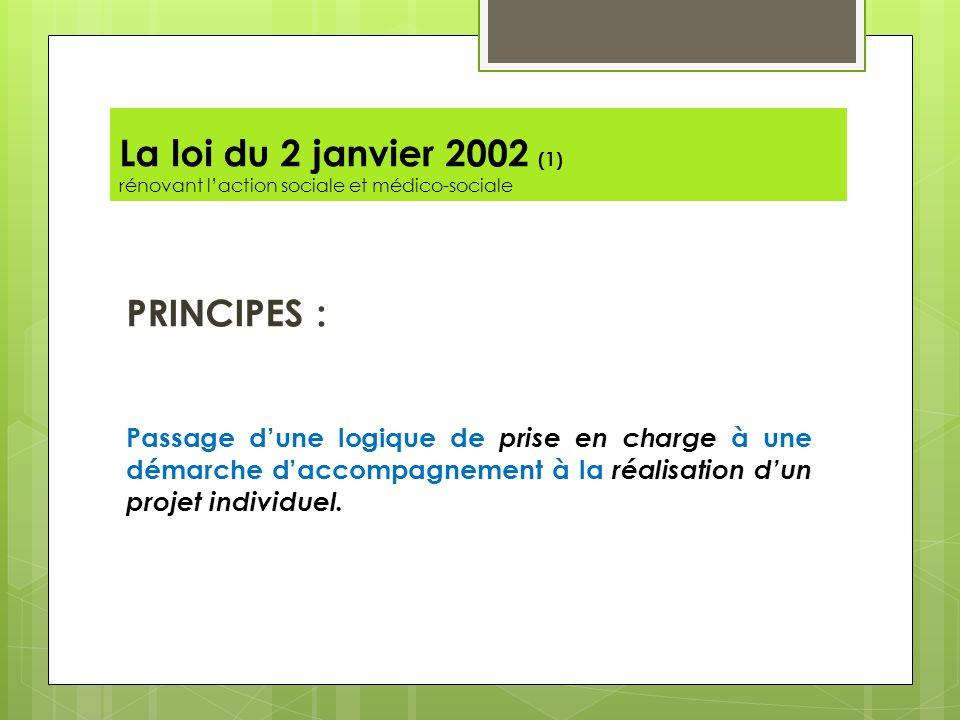 La loi du 2 janvier 2002 (1) rénovant laction sociale et médico-sociale PRINCIPES : Passage dune logique de prise en charge à une démarche daccompagne