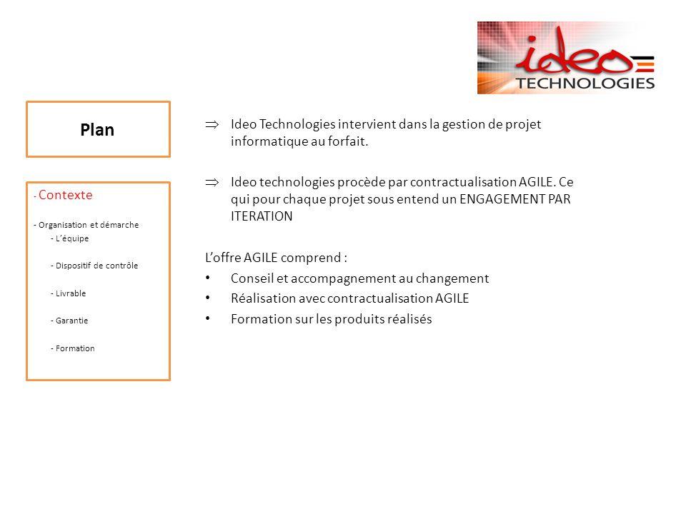 Plan - Contexte - Organisation et démarche - Léquipe (1) - Dispositif de contrôle - Livrable - Garantie - Formation Léquipe forfait Ideo Technologies: Equipe restreinte : - Un responsable déquipe qui est le chef de projet.