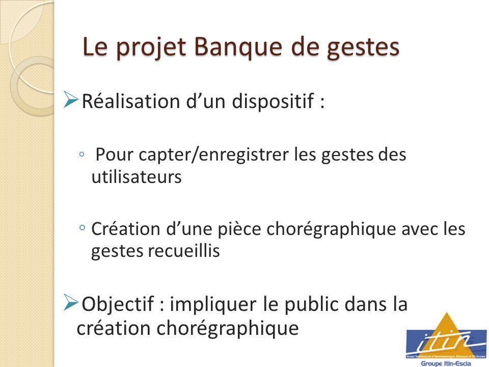 Le projet Banque de gestes Réalisation dun dispositif : Pour capter/enregistrer les gestes des utilisateurs Création dune pièce chorégraphique avec les gestes recueillis Objectif : impliquer le public dans la création chorégraphique