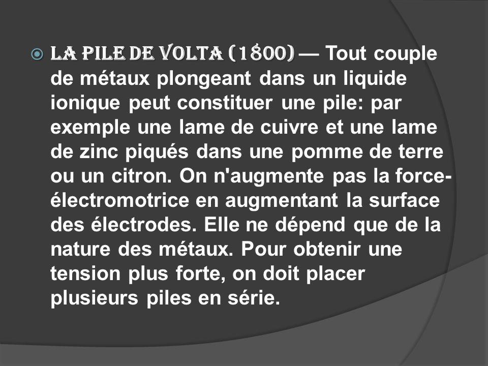 La pile de Volta (1800) La pile de Volta (1800) Tout couple de métaux plongeant dans un liquide ionique peut constituer une pile: par exemple une lame