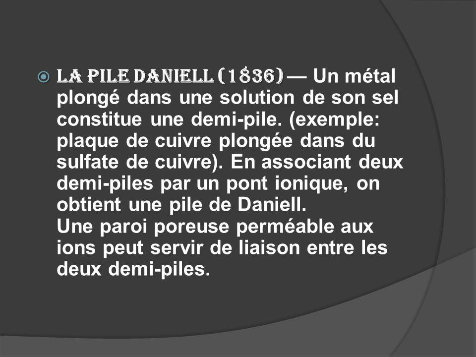 La pile Daniell (1836) La pile Daniell (1836) Un métal plongé dans une solution de son sel constitue une demi-pile. (exemple: plaque de cuivre plongée