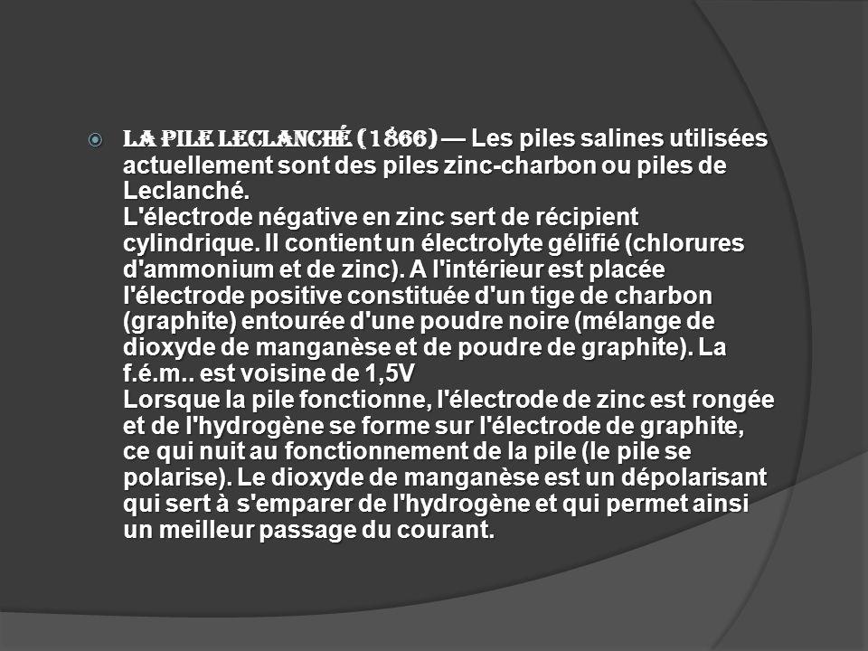 La pile Leclanché (1866) Les piles salines utilisées actuellement sont des piles zinc-charbon ou piles de Leclanché. L'électrode négative en zinc sert