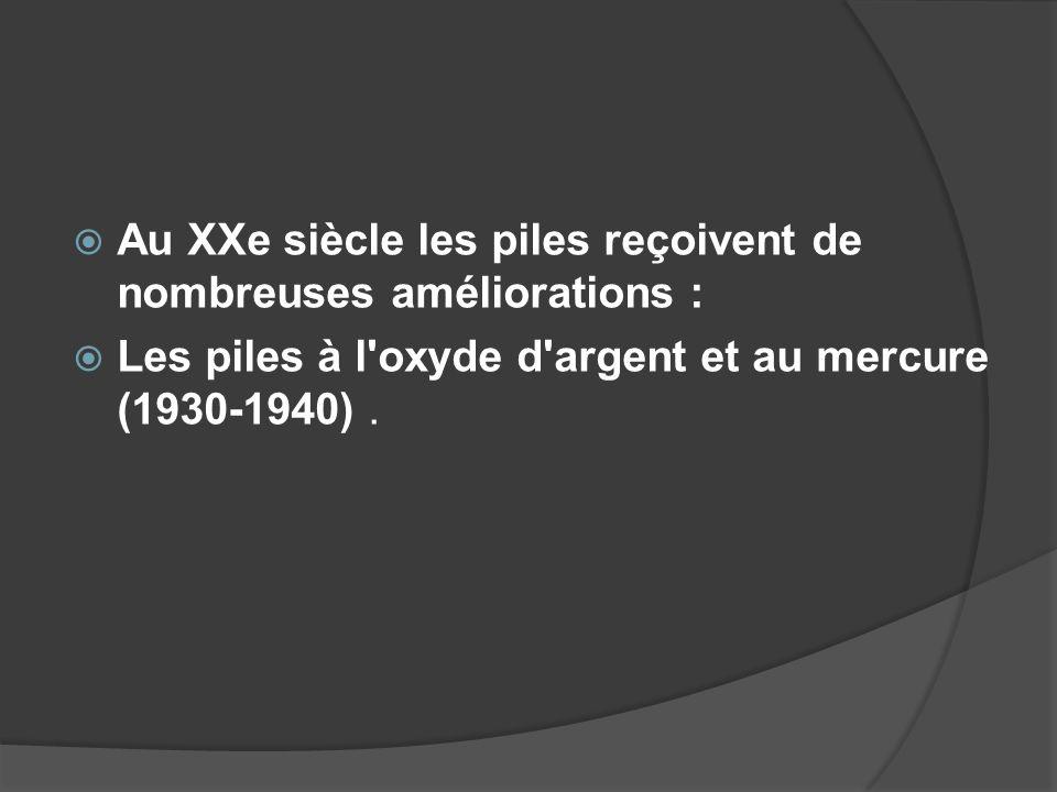 Au XXe siècle les piles reçoivent de nombreuses améliorations : Les piles à l'oxyde d'argent et au mercure (1930-1940).