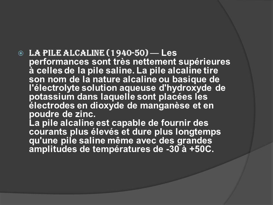 La pile alcaline (1940-50) Les performances sont très nettement supérieures à celles de la pile saline. La pile alcaline tire son nom de la nature alc
