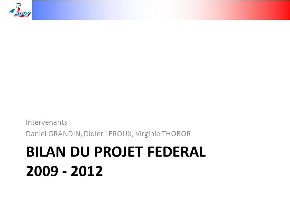 BILAN DU PROJET FEDERAL 2009 - 2012 Intervenants : Daniel GRANDIN, Didier LEROUX, Virginie THOBOR