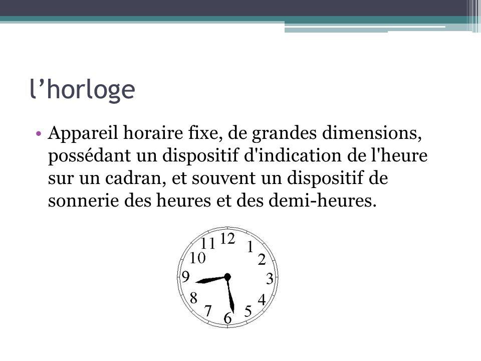 lhorloge Appareil horaire fixe, de grandes dimensions, possédant un dispositif d'indication de l'heure sur un cadran, et souvent un dispositif de sonn