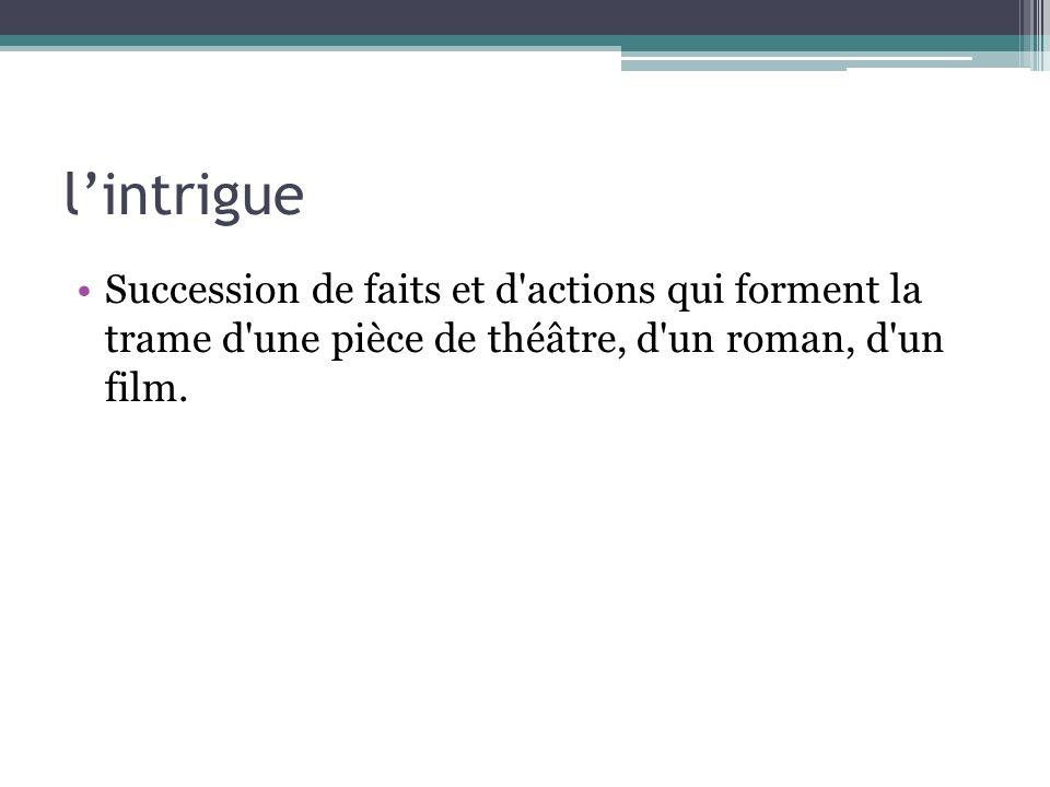lintrigue Succession de faits et d'actions qui forment la trame d'une pièce de théâtre, d'un roman, d'un film.
