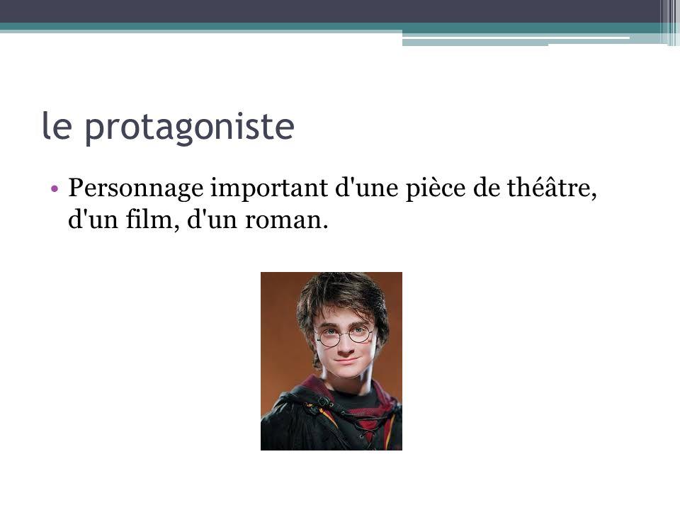 le protagoniste Personnage important d'une pièce de théâtre, d'un film, d'un roman.