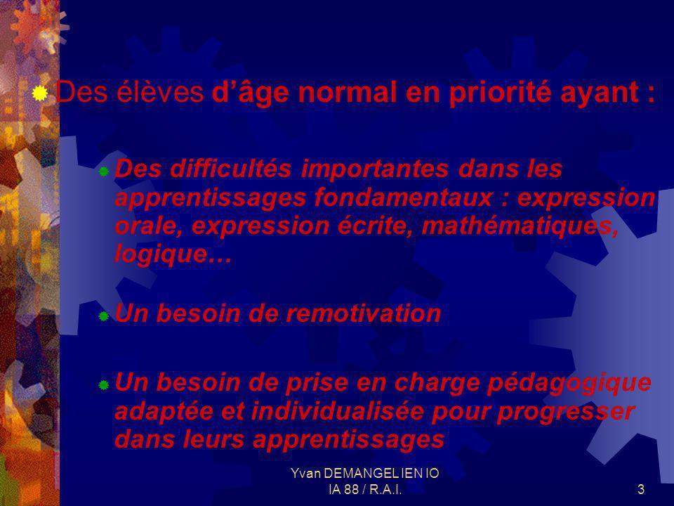 Yvan DEMANGEL IEN IO IA 88 / R.A.I.3 Des élèves dâge normal en priorité ayant : Des difficultés importantes dans les apprentissages fondamentaux : exp