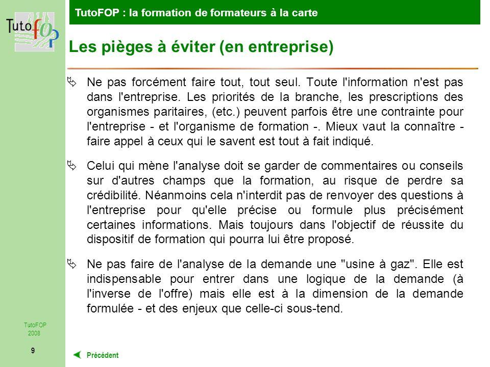 TutoFOP : la formation de formateurs à la carte Précédent TutoFOP 2008 9 Les pièges à éviter (en entreprise) Ne pas forcément faire tout, tout seul.