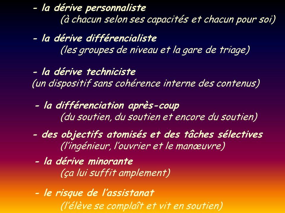 - la dérive personnaliste (à chacun selon ses capacités et chacun pour soi) - la dérive différencialiste (les groupes de niveau et la gare de triage)
